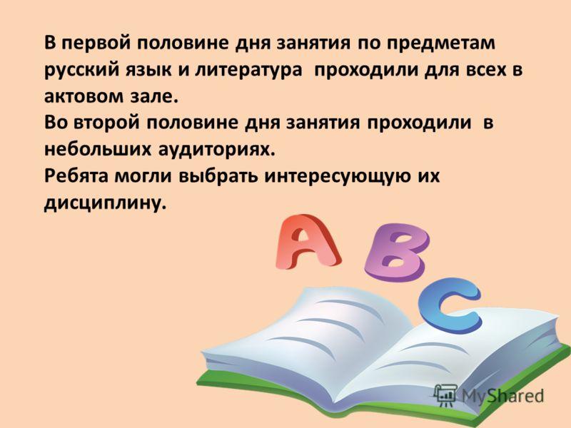 В первой половине дня занятия по предметам русский язык и литература проходили для всех в актовом зале. Во второй половине дня занятия проходили в небольших аудиториях. Ребята могли выбрать интересующую их дисциплину.