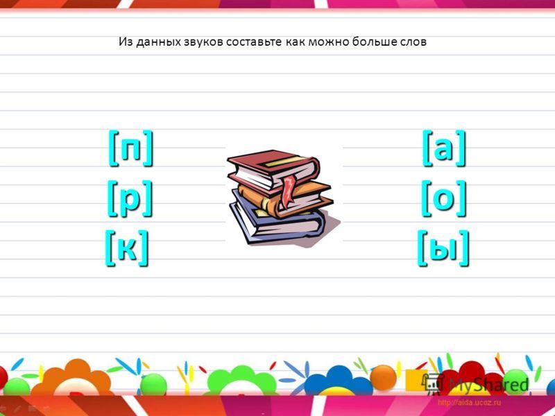 [п] [а] [р] [о] [к] [ы] [п] [а] [р] [о] [к] [ы] Из данных звуков составьте как можно больше слов
