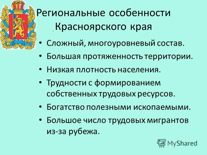Региональные особенности Красноярского края Сложный, многоуровневый состав. Большая протяженность территории. Низкая плотность населения. Трудности с формированием собственных трудовых ресурсов. Богатство полезными ископаемыми. Большое число трудовых