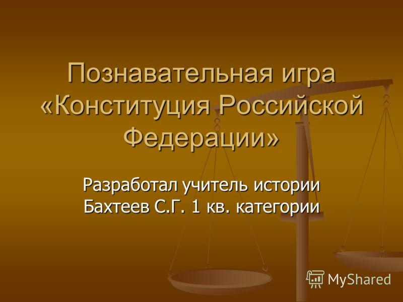 Познавательная игра «Конституция Российской Федерации» Разработал учитель истории Бахтеев С.Г. 1 кв. категории