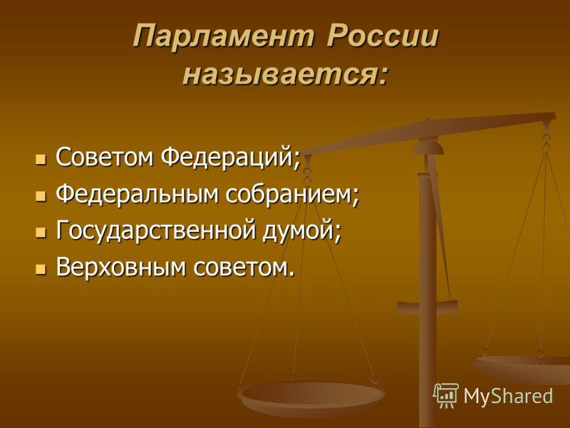 Советом Федераций; Советом Федераций; Федеральным собранием; Федеральным собранием; Государственной думой; Государственной думой; Верховным советом. Верховным советом. Парламент России называется: