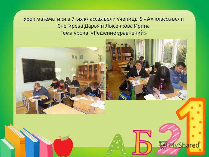 Урок математики в 7-ых классах вели ученицы 9 «А» класса вели Снегирева Дарья и Лысенкова Ирина Тема урока: «Решение уравнений»