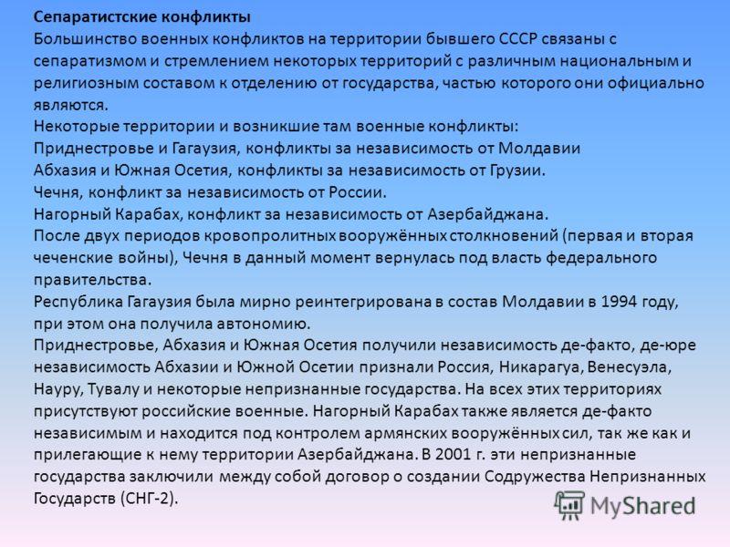 Сепаратистские конфликты Большинство военных конфликтов на территории бывшего СССР связаны с сепаратизмом и стремлением некоторых территорий с различным национальным и религиозным составом к отделению от государства, частью которого они официально яв