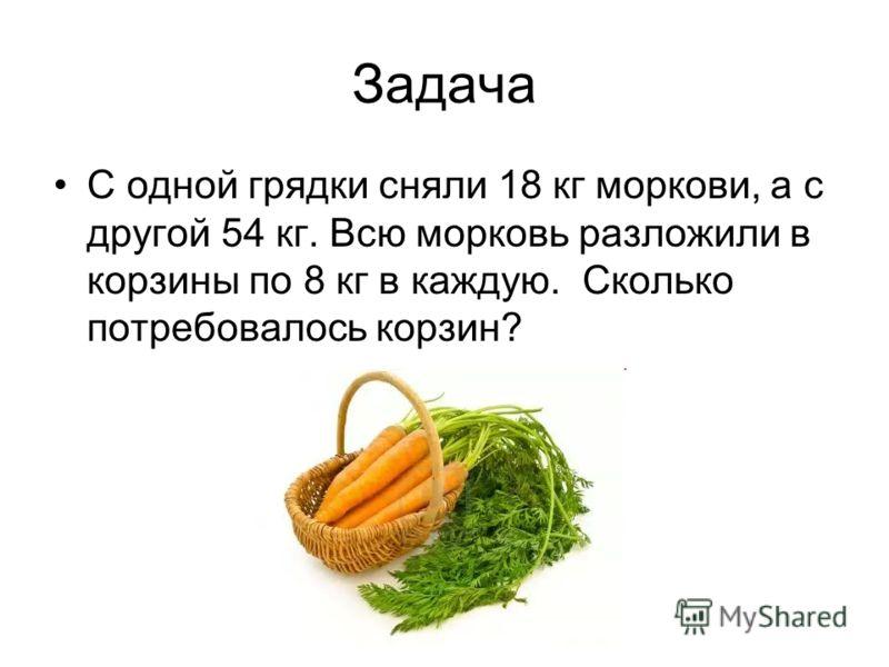 Задача С одной грядки сняли 18 кг моркови, а с другой 54 кг. Всю морковь разложили в корзины по 8 кг в каждую. Сколько потребовалось корзин?
