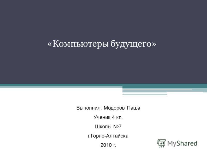 «Компьютер ы будущего» Выполнил: Модоров Паша Ученик 4 кл. Школы 7 г.Горно-Алтайска 2010 г.