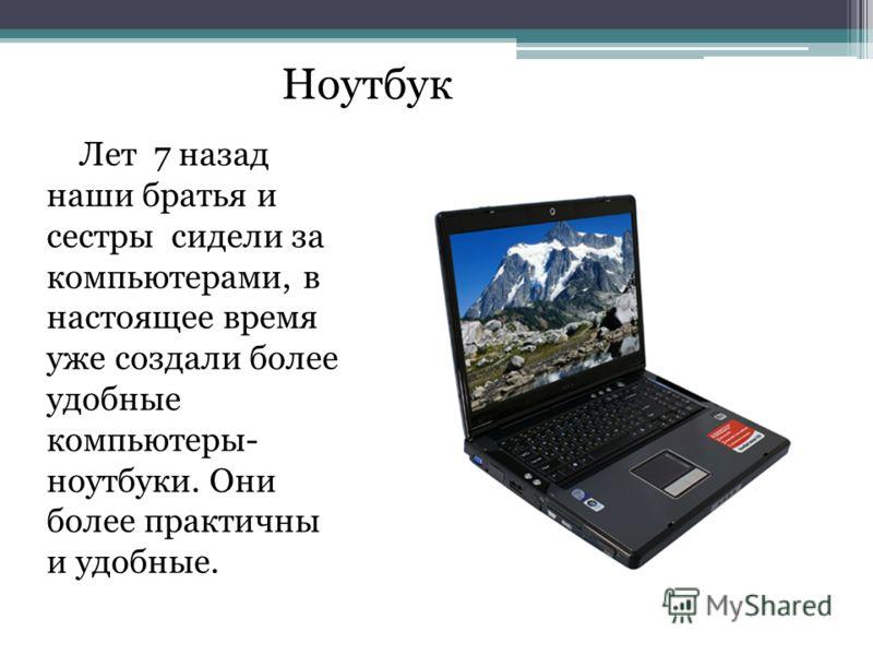 Ноутбук Лет 7 назад наши братья и сестры сидели за компьютерами, в настоящее время уже создали более удобные компьютеры- ноутбуки. Они более практичны и удобные.