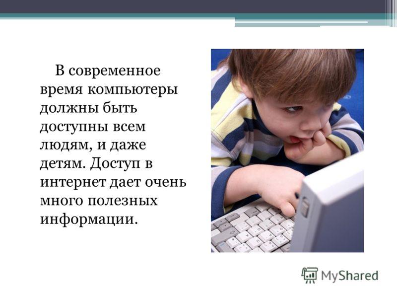 В современное время компьютеры должны быть доступны всем людям, и даже детям. Доступ в интернет дает очень много полезных информации.
