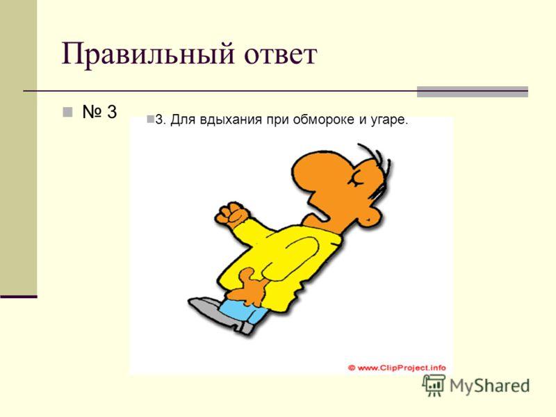Правильный ответ 3 3. Для вдыхания при обмороке и угаре.