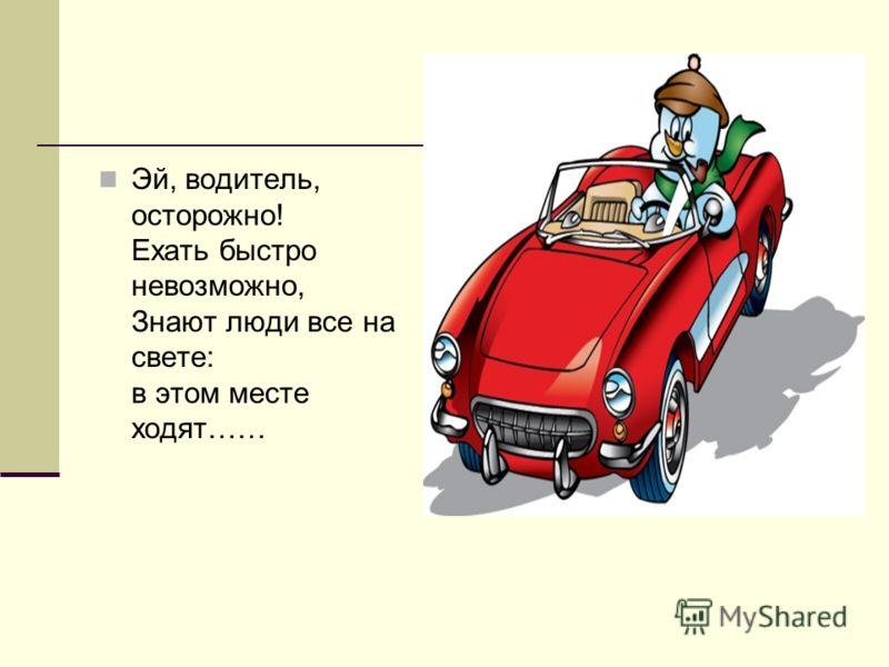 Эй, водитель, осторожно! Ехать быстро невозможно, Знают люди все на свете: в этом месте ходят……