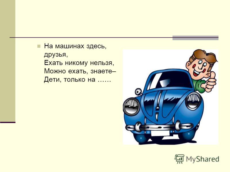 На машинах здесь, друзья, Ехать никому нельзя, Можно ехать, знаете– Дети, только на ……