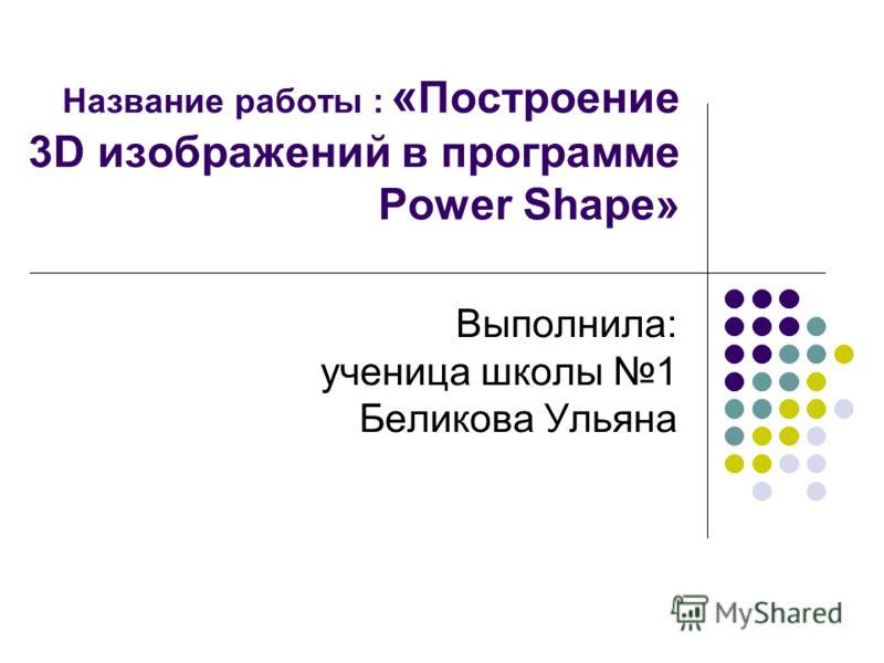 Название работы : « Построение 3D изображений в программе Power Shape» Выполнила: ученица школы 1 Беликова Ульяна