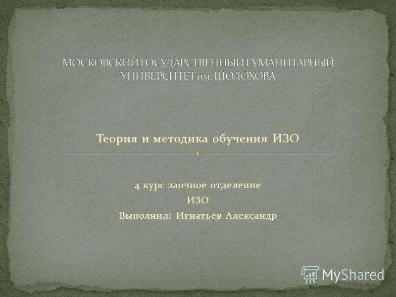 Теория и методика обучения ИЗО 4 курс заочное отделение ИЗО Выполнил: Игнатьев Александр
