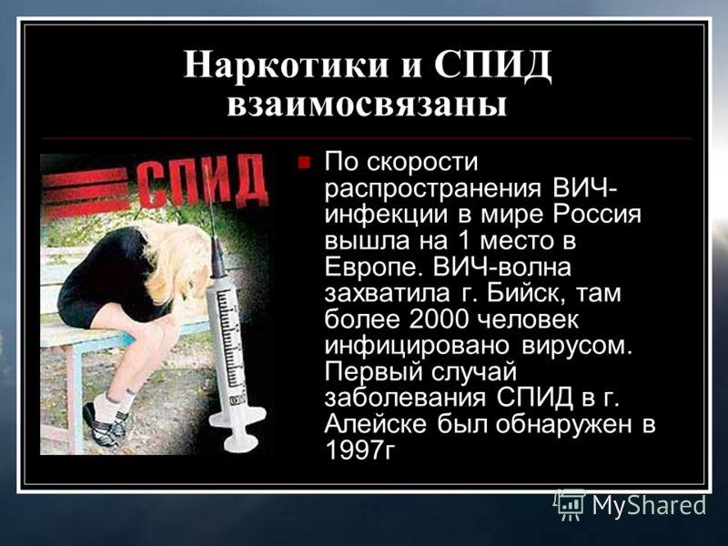 Наркотики и СПИД взаимосвязаны По скорости распространения ВИЧ- инфекции в мире Россия вышла на 1 место в Европе. ВИЧ-волна захватила г. Бийск, там более 2000 человек инфицировано вирусом. Первый случай заболевания СПИД в г. Алейске был обнаружен в 1
