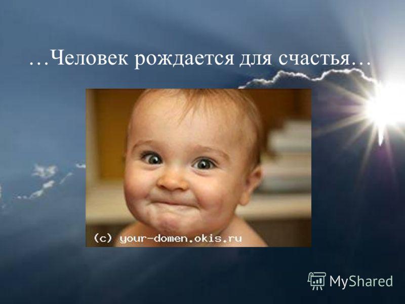 …Человек рождается для счастья…