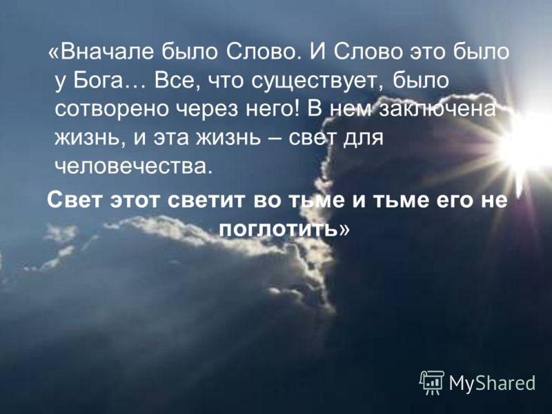 «Вначале было Слово. И Слово это было у Бога… Все, что существует, было сотворено через него! В нем заключена жизнь, и эта жизнь – свет для человечества. Свет этот светит во тьме и тьме его не поглотить»