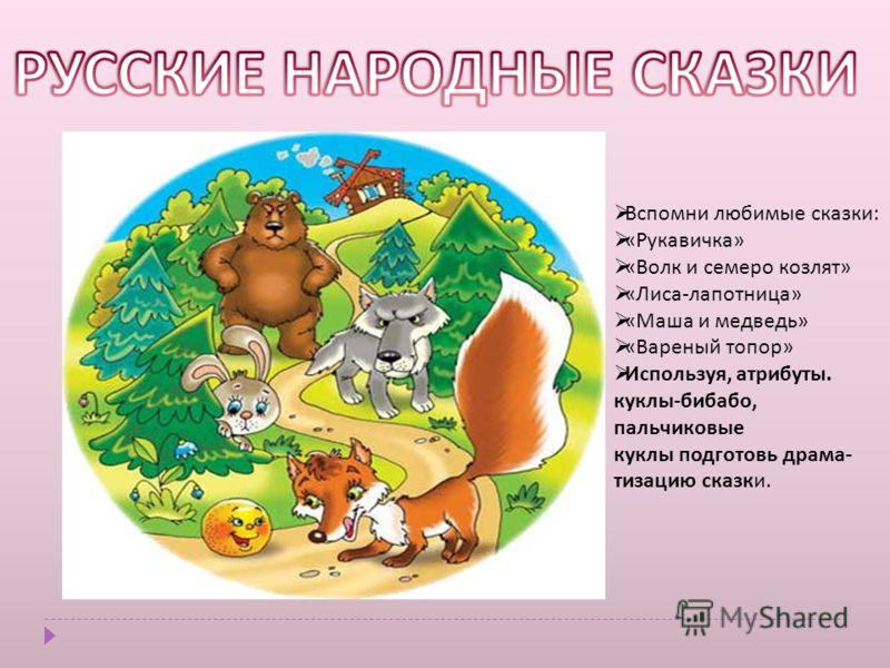 Вспомни любимые сказки : « Рукавичка » « Волк и семеро козлят » « Лиса - лапотница » « Маша и медведь » « Вареный топор » Используя, атрибуты. куклы - бибабо, пальчиковые куклы подготовь драма - тизацию сказки.