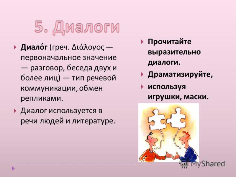 Прочитайте выразительно диалоги. Драматизируйте, используя игрушки, маски. Диалог ( греч. Διάλογος первоначальное значение разговор, беседа дву x и более лиц ) тип речевой коммуникации, обмен репликами. Диалог используется в речи людей и литературе.