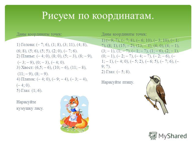 Рисуем по координатам. Даны координаты точек : 1) Голова : (– 7; 6), (1; 8), (3; 11), (4; 8), (6; 8), (5; 6), (5; 5), (2; 0), (– 7; 6). 2) Платье : (– 4; 0), (8; 0), (5; – 3), (8; – 9), (– 3; – 9), (0; – 3), (– 4; 0). 3) Хвост : (6,5; – 6), (10; – 6)