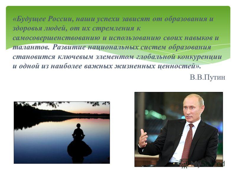 « Будущее России, наши успехи зависят от образования и здоровья людей, от их стремления к самосовершенствованию и использованию своих навыков и талантов. Развитие национальных систем образования становится ключевым элементом глобальной конкуренции и