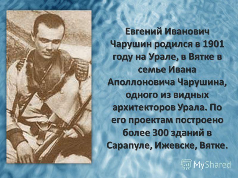 Евгений Иванович Чарушин родился в 1901 году на Урале, в Вятке в семье Ивана Аполлоновича Чарушина, одного из видных архитекторов Урала. По его проектам построено более 300 зданий в Сарапуле, Ижевске, Вятке.