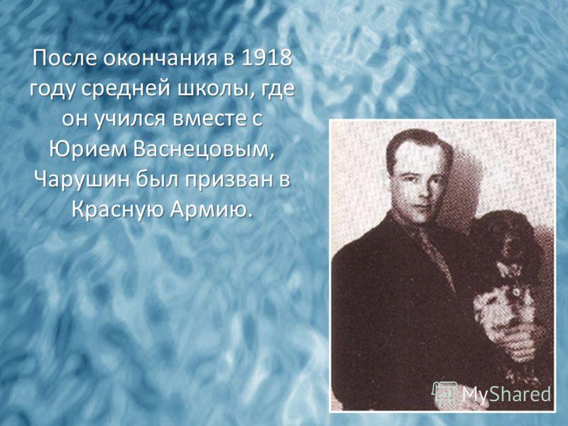 После окончания в 1918 году средней школы, где он учился вместе с Юрием Васнецовым, Чарушин был призван в Красную Армию.