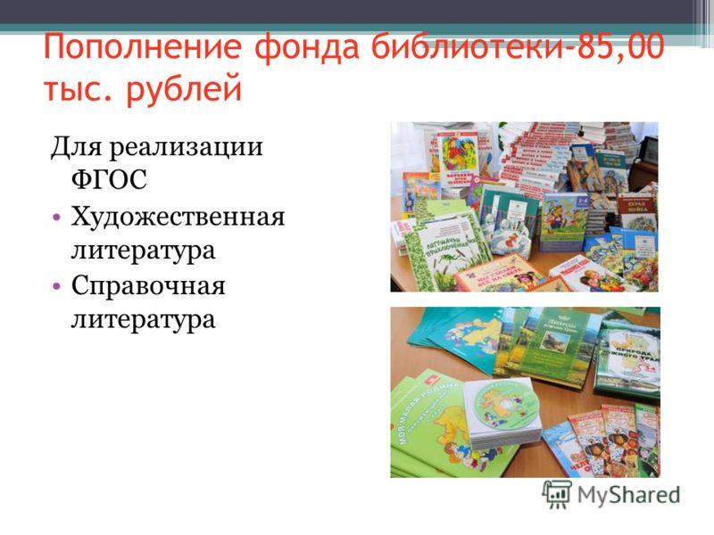 Пополнение фонда библиотеки-85,00 тыс. рублей Для реализации ФГОС Художественная литература Справочная литература