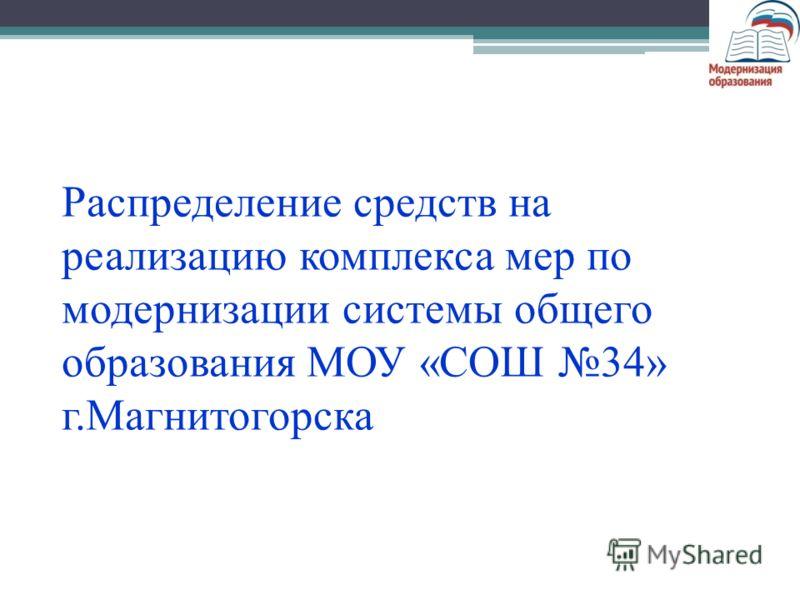 Распределение средств на реализацию комплекса мер по модернизации системы общего образования МОУ «СОШ 34» г.Магнитогорска