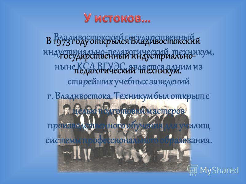 В 1973 году открылся Владивостокский государственный индустриально- педагогический техникум. Владивостокский государственный индустриально-педагогический техникум, ныне КСД ВГУЭС, является одним из старейших учебных заведений г. Владивостока. Технику