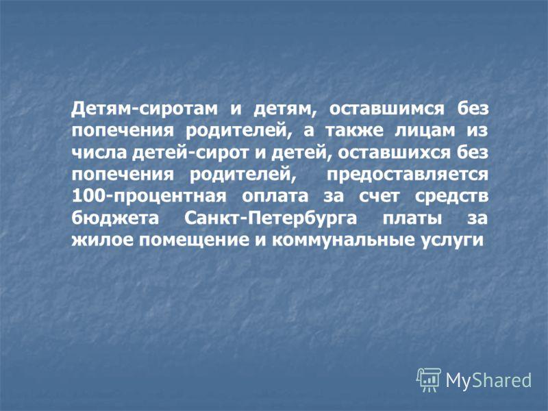 Детям-сиротам и детям, оставшимся без попечения родителей, а также лицам из числа детей-сирот и детей, оставшихся без попечения родителей, предоставляется 100-процентная оплата за счет средств бюджета Санкт-Петербурга платы за жилое помещение и комму