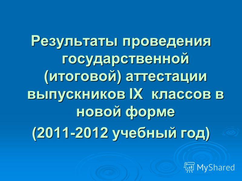 Результаты проведения государственной (итоговой) аттестации выпускников IX классов в новой форме (2011-2012 учебный год)