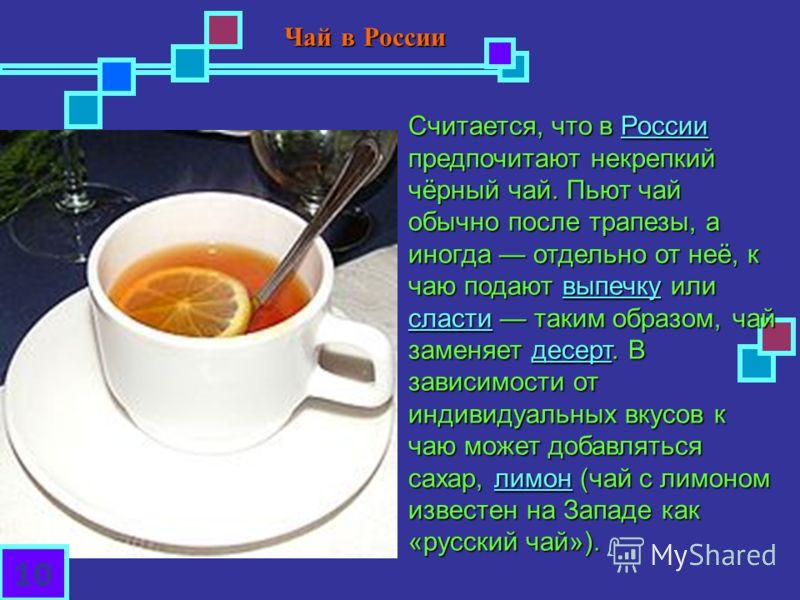Считается, что в России предпочитают некрепкий чёрный чай. Пьют чай обычно после трапезы, а иногда отдельно от неё, к чаю подают выпечку или сласти таким образом, чай заменяет десерт. В зависимости от индивидуальных вкусов к чаю может добавляться сах