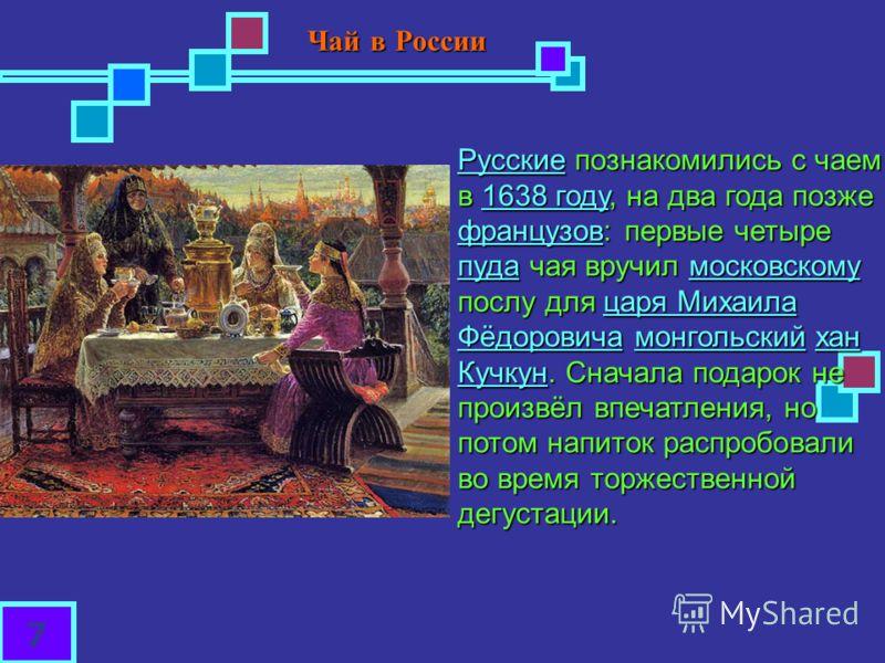 РусскиеРусские познакомились с чаем в 1638 году, на два года позже французов: первые четыре пуда чая вручил московскому послу для царя Михаила Фёдоровича монгольский хан Кучкун. Сначала подарок не произвёл впечатления, но потом напиток распробовали в