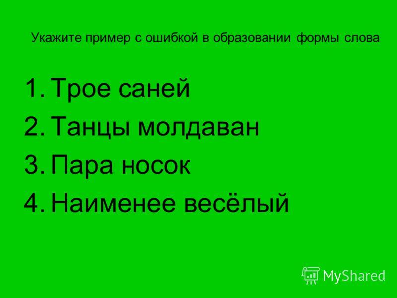 Укажите пример с ошибкой в образовании формы слова 1.Трое саней 2.Танцы молдаван 3.Пара носок 4.Наименее весёлый