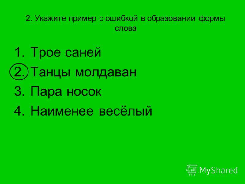 2. Укажите пример с ошибкой в образовании формы слова 1.Трое саней 2.Танцы молдаван 3.Пара носок 4.Наименее весёлый