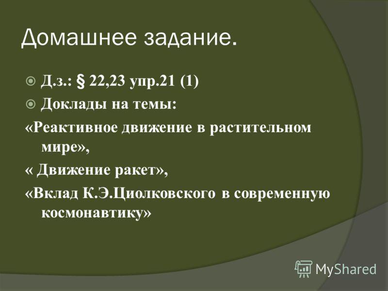 Домашнее задание. Д.з.: § 22,23 упр.21 (1) Доклады на темы: «Реактивное движение в растительном мире», « Движение ракет», «Вклад К.Э.Циолковского в современную космонавтику»