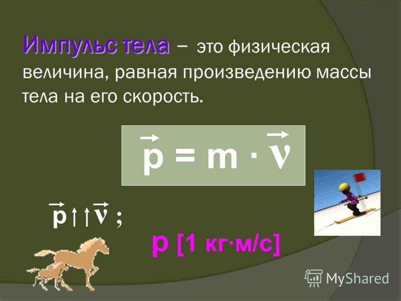 Импульс тела Импульс тела – это физическая величина, равная произведению массы тела на его скорость. p = m · ν p ν ; p [1 кг·м/с]