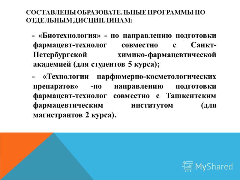 СОСТАВЛЕНЫ ОБРАЗОВАТЕЛЬНЫЕ ПРОГРАММЫ ПО ОТДЕЛЬНЫМ ДИСЦИПЛИНАМ: - «Биотехнология» - по направлению подготовки фармацевт-технолог совместно с Санкт- Петербургской химико-фармацевтической академией (для студентов 5 куpса); - «Технологии парфюмерно-косме