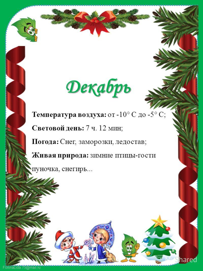 FokinaLida.75@mail.ru Декабрь Температура воздуха: от -10° C до -5° C; Световой день: 7 ч. 12 мин; Погода: Снег, заморозки, ледостав; Живая природа: зимние птицы-гости пуночка, снегирь...