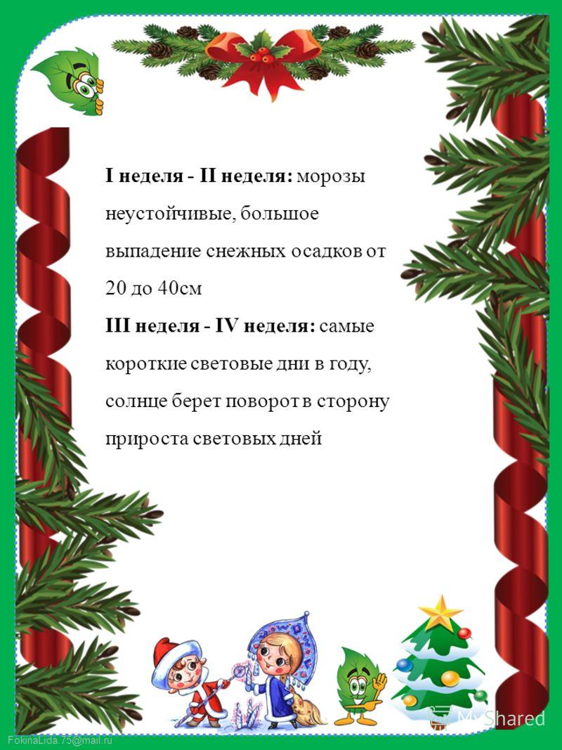 FokinaLida.75@mail.ru I неделя - II неделя: морозы неустойчивые, большое выпадение снежных осадков от 20 до 40см III неделя - IV неделя: самые короткие световые дни в году, солнце берет поворот в сторону прироста световых дней