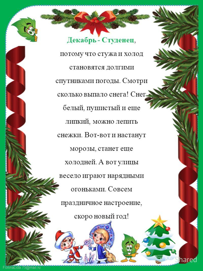 FokinaLida.75@mail.ru Декабрь - Студенец, потому что стужа и холод становятся долгими спутниками погоды. Смотри сколько выпало снега! Снег белый, пушистый и еще липкий, можно лепить снежки. Вот-вот и настанут морозы, станет еще холодней. А вот улицы