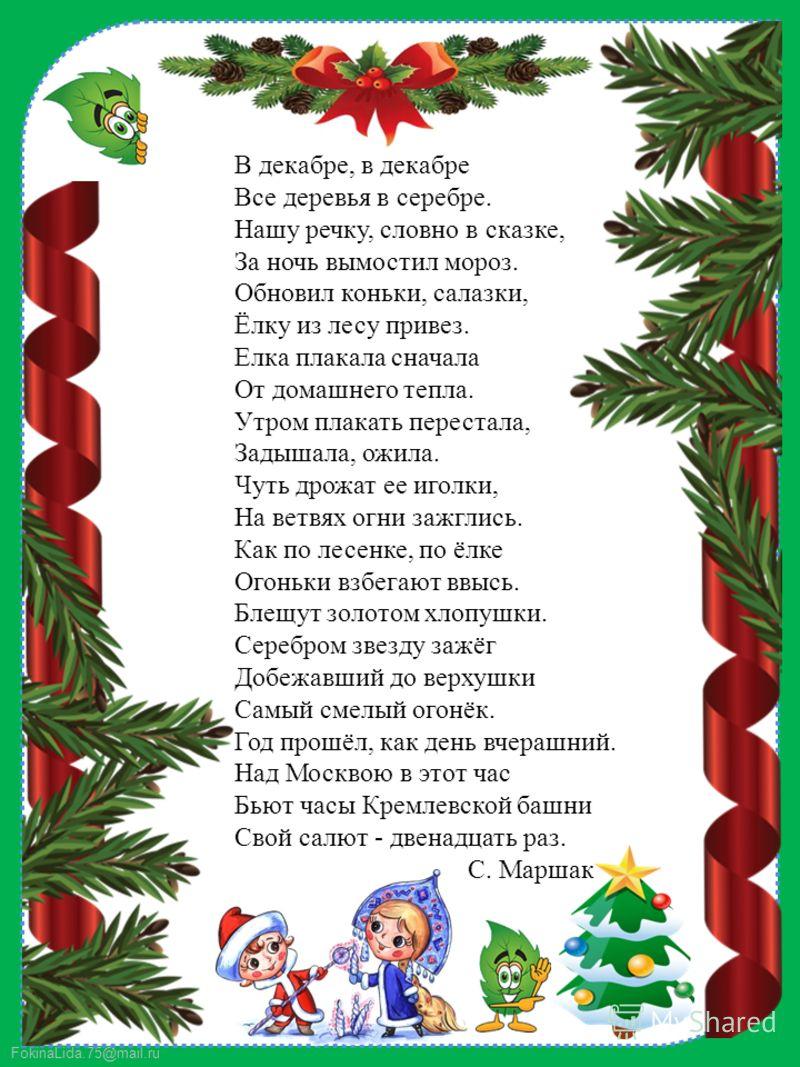 FokinaLida.75@mail.ru В декабре, в декабре Все деревья в серебре. Нашу речку, словно в сказке, За ночь вымостил мороз. Обновил коньки, салазки, Ёлку из лесу привез. Елка плакала сначала От домашнего тепла. Утром плакать перестала, Задышала, ожила. Чу