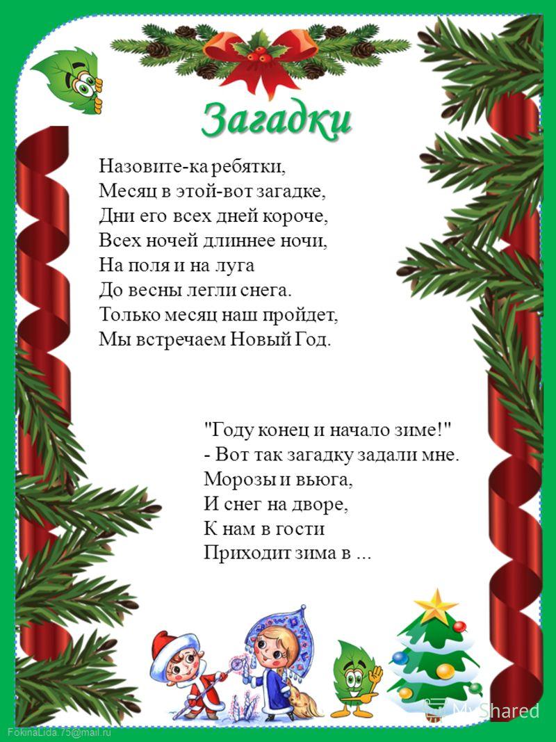 FokinaLida.75@mail.ru Загадки Назовите-ка ребятки, Месяц в этой-вот загадке, Дни его всех дней короче, Всех ночей длиннее ночи, На поля и на луга До весны легли снега. Только месяц наш пройдет, Мы встречаем Новый Год.