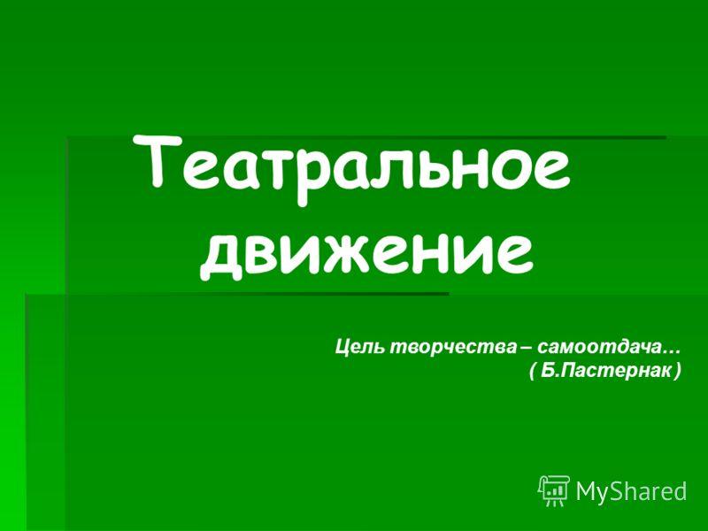 Театральное движение Цель творчества – самоотдача… ( Б.Пастернак )