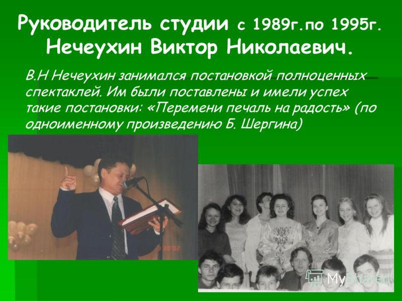 Руководитель студии с 1989г.по 1995г. Нечеухин Виктор Николаевич. В.Н Нечеухин занимался постановкой полноценных спектаклей. Им были поставлены и имели успех такие постановки: «Перемени печаль на радость» (по одноименному произведению Б. Шергина)