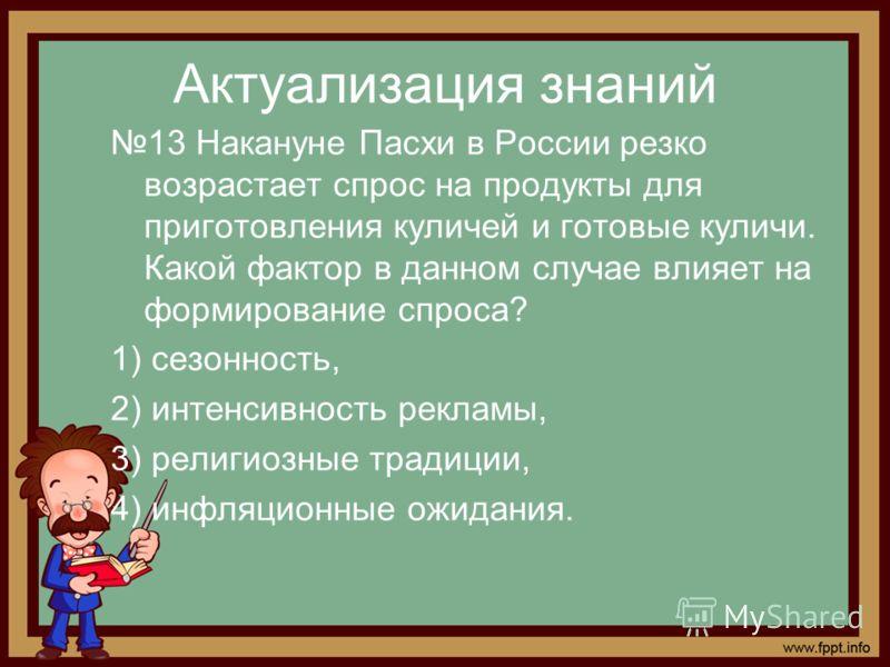 Актуализация знаний 13 Накануне Пасхи в России резко возрастает спрос на продукты для приготовления куличей и готовые куличи. Какой фактор в данном случае влияет на формирование спроса? 1) сезонность, 2) интенсивность рекламы, 3) религиозные традиции