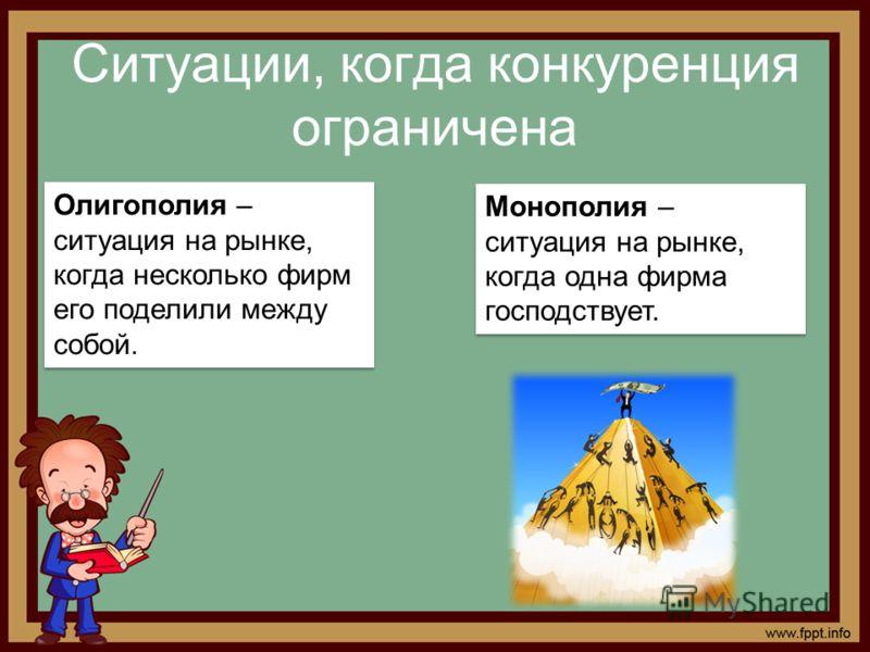 Ситуации, когда конкуренция ограничена Олигополия – ситуация на рынке, когда несколько фирм его поделили между собой. Монополия – ситуация на рынке, когда одна фирма господствует.