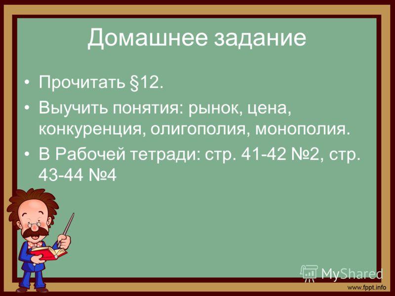 Домашнее задание Прочитать §12. Выучить понятия: рынок, цена, конкуренция, олигополия, монополия. В Рабочей тетради: стр. 41-42 2, стр. 43-44 4