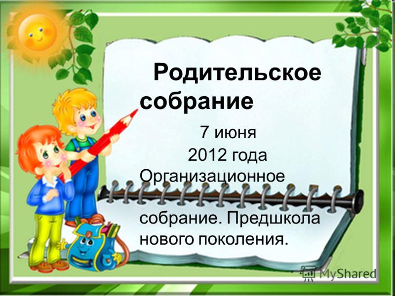 Родительское собрание 7 июня 2012 года Организационное собрание. Предшкола нового поколения.