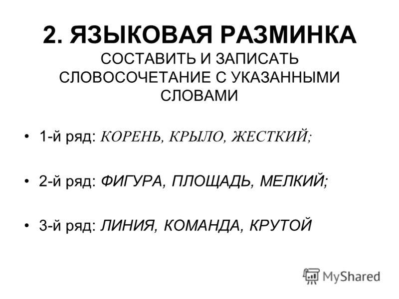 2. ЯЗЫКОВАЯ РАЗМИНКА СОСТАВИТЬ И ЗАПИСАТЬ СЛОВОСОЧЕТАНИЕ С УКАЗАННЫМИ СЛОВАМИ 1-й ряд: КОРЕНЬ, КРЫЛО, ЖЕСТКИЙ; 2-й ряд: ФИГУРА, ПЛОЩАДЬ, МЕЛКИЙ; 3-й ряд: ЛИНИЯ, КОМАНДА, КРУТОЙ