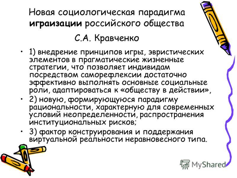 Новая социологическая парадигма играизации российского общества С.А. Кравченко 1) внедрение принципов игры, эвристических элементов в прагматические жизненные стратегии, что позволяет индивидам посредством саморефлексии достаточно эффективно выполнят